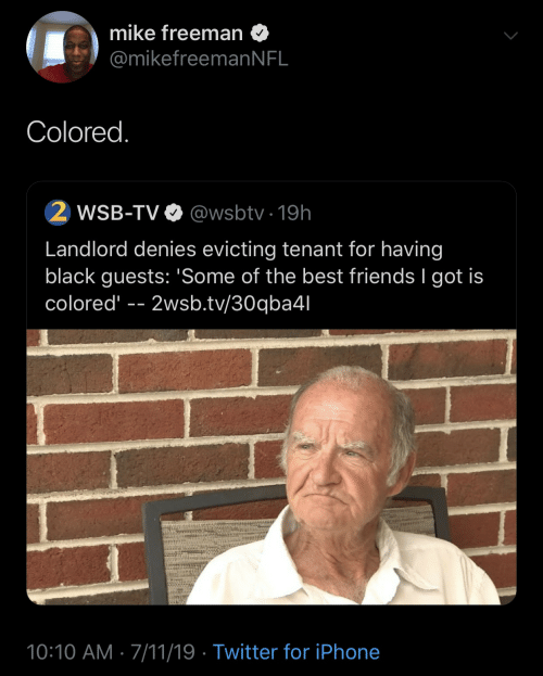 7/11, Friends, and Iphone: mike freeman  @mikefreeman N FL  Colored.  2 WSB-TV  @wsbtv 19h  Landlord denies evicting tenant for having  black guests: 'Some of the best friends I got is  colored  2wsb.tv/30qba4l  10:10 AM 7/11/19 Twitter for iPhone