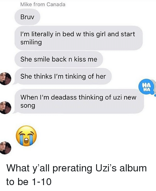 Canada, Girl, and Kiss: Mike from Canada  Bruv  I'm literally in bed w this girl and start  smiling  She smile back n kiss me  She thinks I'm tinking of her  When I'm deadass thinking of uzi new  HA  НА  song What y'all prerating Uzi's album to be 1-10
