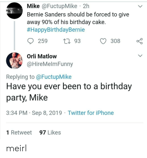 Orli: Mike @FuctupMike 2h  Bernie Sanders should be forced to give  away 90% of his birthday cake.  #HappyBirthdayBernie  259  L93  308  Orli Matlow  QE  @HireMelmFunny  Replying to @FuctupMike  Have you ever been to a birthday  party, Mike  3:34 PM Sep 8, 2019 Twitter for iPhone  1 Retweet  97 Likes meirl
