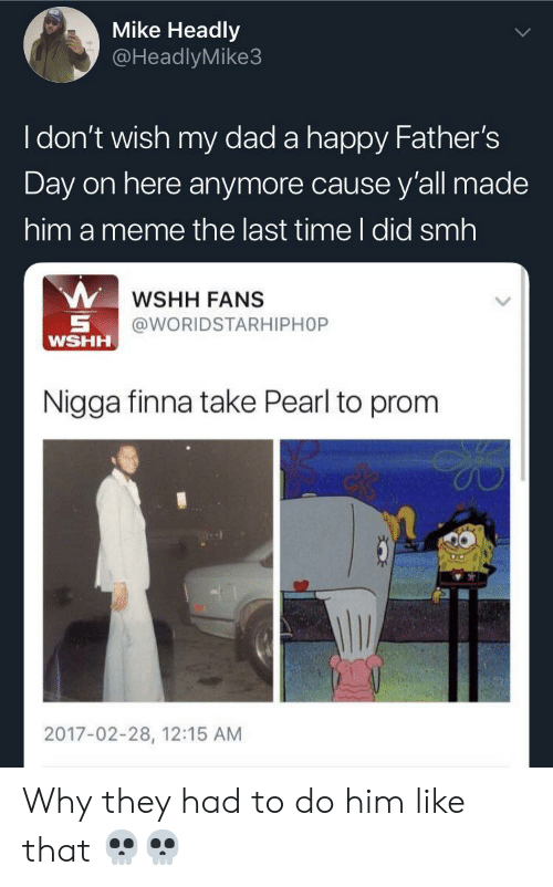 Blackpeopletwitter, Dad, and Fathers Day: Mike Headly  @HeadlyMike3  I don't wish my dad a happy Father's  Day on here anymore cause y'all made  him a meme the last time I did smh  WSHH FANS  @WORIDSTARHIPHOP  W  HH  Nigga finna take Pearl to prom  2017-02-28, 12:15 AM Why they had to do him like that 💀💀
