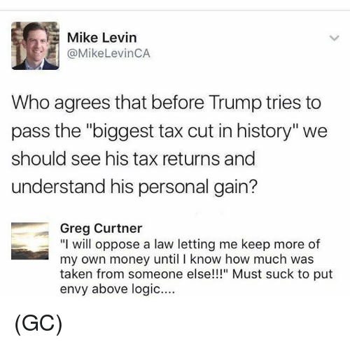 "Trumped: Mike Levin  @MikeLevinCA  Who agrees that before Trump tries to  pass the ""biggest tax cut in history'""we  should see his tax returns and  understand his personal gain?  Greg Curtner  ""I will oppose a law letting me keep more of  my own money until I know how much was  taken from someone else!"" Must suck to put  envy above logic.... (GC)"