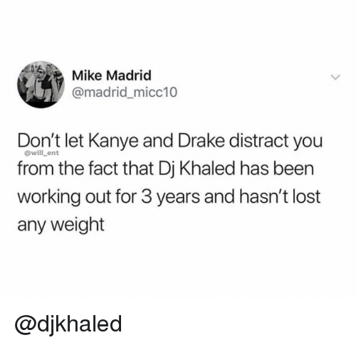 DJ Khaled: Mike Madriod  @madridmicc10  Don't let Kanye and Drake distract you  from the fact that Dj Khaled has been  working out for 3 years and hasn't lost  any weight  @will_ent @djkhaled