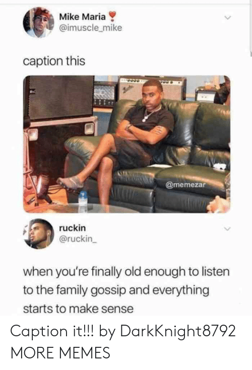Dank, Family, and Memes: Mike Maria  @imuscle_mike  caption this  @memezar  ruckin  @ruckin  when you're finally old enough to listen  to the family gossip and everything  starts to make sense Caption it!!! by DarkKnight8792 MORE MEMES