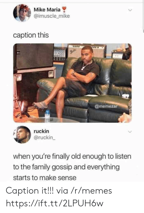 Family, Memes, and Old: Mike Maria  @imuscle_mike  caption this  @memezar  ruckin  @ruckin  when you're finally old enough to listen  to the family gossip and everything  starts to make sense Caption it!!! via /r/memes https://ift.tt/2LPUH6w