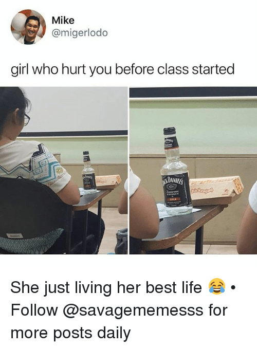 Life, Memes, and Best: Mike  @migerlodo  girl who hurt you before class started  DANIELS She just living her best life 😂 • Follow @savagememesss for more posts daily