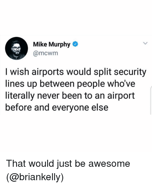 Girl Memes, Awesome, and Never: Mike Murphy o  @mcwm  I wish airports would split security  lines up between people who've  literally never been to an airport  before and everyone else That would just be awesome (@briankelly)