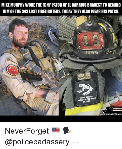 Memes, Lost, and American: MIKE MURPHY WORE THE FDNY PATCH OF EL BARRIOS BRAVEST TO REMIND  HIM OF THE 343 LOST FIREFIGHTERS. TODAY THEY ALSO WEAR HIS PATCH  9-  NEVER FOROET  OPERATION RED WINOS  08.2806  AMERICAN.VETERANS NeverForget 🇺🇸 🗣 @policebadassery - -