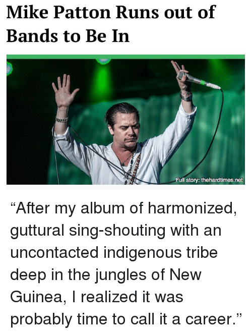 "indigenous: Mike Patton Runs out of  Bands to Be In  Full story: thehardtimes.net ""After my album of harmonized, guttural sing-shouting with an uncontacted indigenous tribe deep in the jungles of New Guinea, I realized it was probably time to call it a career."""