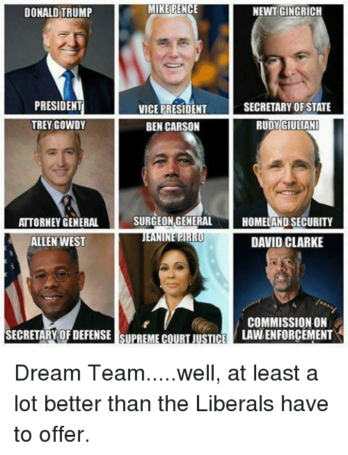 Giuliani: MIKE PENCE  NEWT GINGRICH  DONALD TRUMP  PRESIDENT  SECRETARY OF STATE  VICE PRESIDENT  TREYGOWDY  BEN CARSON  RUDY GIULIANI  SURGEON GENERAL  HOMELAND SECURITY  ATTORNEY GENERAL  ALLEN WEST  DAVID CLARKE  COMMISSION ON  SECRETARY OF DEFENSE SUPREME COURT JUSTICE  LAVNENFORCEMENT Dream Team.....well, at least a lot better than the Liberals have to offer.