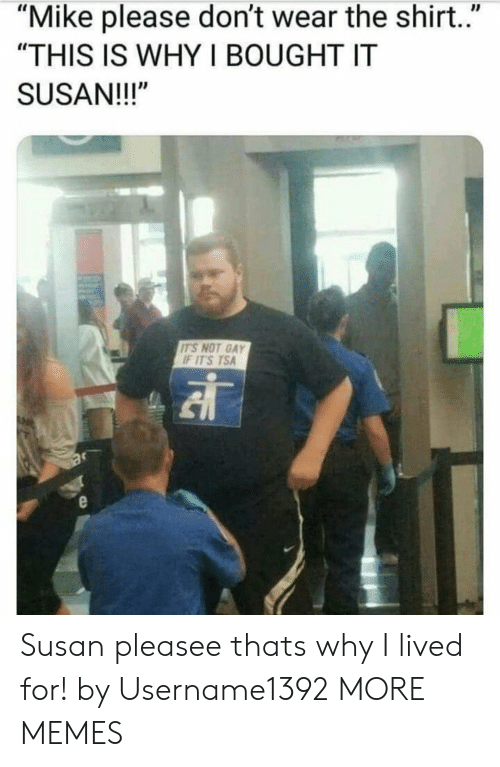 """Dank, Memes, and Target: """"Mike please don't wear the shirt.""""  """"THIS IS WHY I BOUGHT IT  SUSAN!!!""""  ITS NOT GAY  F ITS TSA Susan pleasee thats why I lived for! by Username1392 MORE MEMES"""