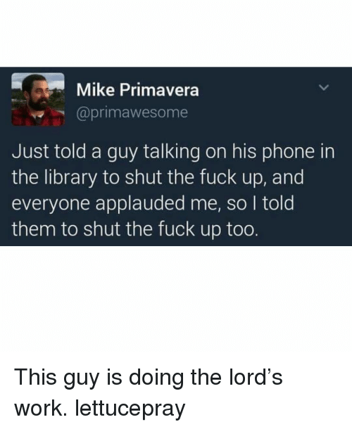 Memes, Phone, and Work: Mike Primavera  @primawesome  Just told a guy talking on his phone in  the library to shut the fuck up, and  everyone applauded me, so I told  them to shut the fuck up too. This guy is doing the lord's work. lettucepray