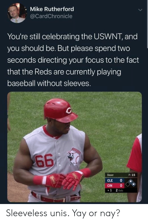 MLB: Mike Rutherford  @CardChronicle  You're still celebrating the USWNT, and  you should be. But please spend two  seconds directing your focus to the fact  that the Reds are currently playing  baseball without sleeves.  660  Bauer  P: 15  CLE  CIN  2 Outs  1 Sleeveless unis. Yay or nay?