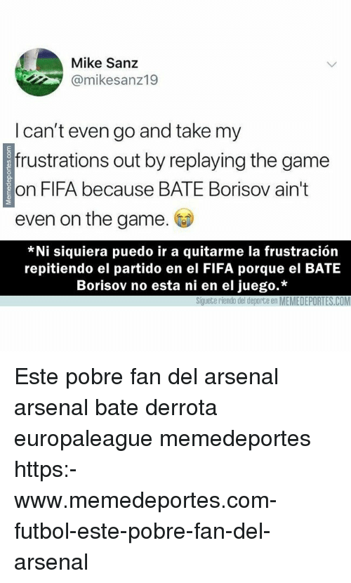 Arsenal, Fifa, and Memes: Mike Sanz  @mikesanz19  I can't even go and take my  frustrations out by replaying the game  on FIFA because BATE Borisov ain't  even on the game.  *Ni siquiera puedo ir a quitarme la frustración  repitiendo el partido en el FIFA porque el BATE  Borisov no esta ni en el juego.*  Siguete riendo del deporte en MEMEDEPORTES.COM Este pobre fan del arsenal arsenal bate derrota europaleague memedeportes https:-www.memedeportes.com-futbol-este-pobre-fan-del-arsenal
