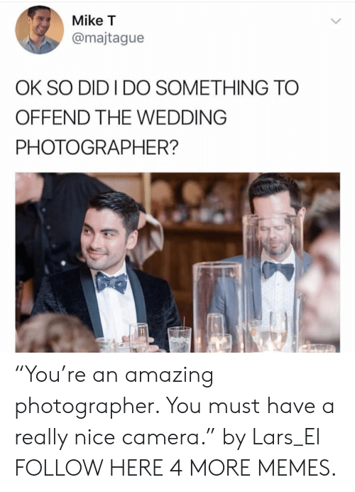 "Dank, Memes, and Target: Mike T  @majtague  OK SO DID I DO SOMETHING TO  OFFEND THE WEDDING  PHOTOGRAPHER? ""You're an amazing photographer. You must have a really nice camera."" by Lars_El FOLLOW HERE 4 MORE MEMES."