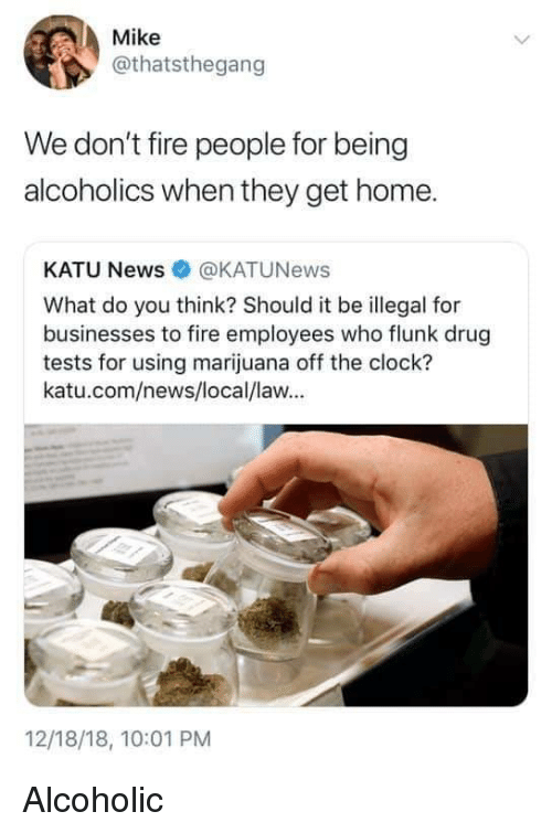 Clock, Fire, and News: Mike  @thatsthegang  We don't fire people for being  alcoholics when they get home.  KATU News@KATUNews  What do you think? Should it be illegal for  businesses to fire employees who flunk drug  tests for using marijuana off the clock?  katu.com/news/local/law...  12/18/18, 10:01 PM Alcoholic