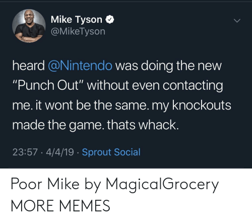 "Dank, Memes, and Mike Tyson: Mike Tyson C  @MikeTyson  heard @Nintendo was doing the new  ""Punch Out"" without even contacting  me. it wont be the same. my knockouts  made the game.thats whack.  23:57 4/4/19 Sprout Social Poor Mike by MagicalGrocery MORE MEMES"