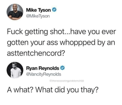 Ass, Mike Tyson, and Ryan Reynolds: Mike Tyson  @MikeTyson  Fuck getting shot...have you ever  gotten your ass whoppped by an  asttentchencord?  Ryan Reynolds  @VancityReynolds  @therecoveringproblemchild  A what? What did you thay?