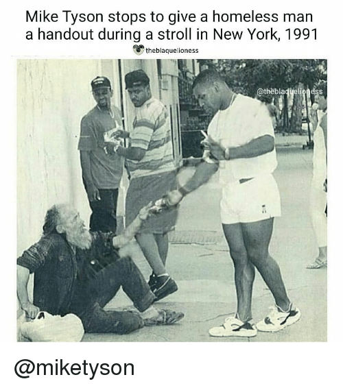 Homeless, Memes, and Mike Tyson: Mike Tyson stops to give a homeless man  a handout during a stroll in New York, 1991  theblaquelioness  @thèblaqyeligness @miketyson ♡