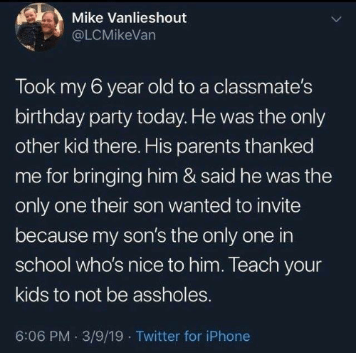 birthday party: Mike Vanlieshout  @LCMikeVan  Took my 6 year old to a classmate's  birthday party today. He was the only  other kid there. His parents thanked  me for bringing him & said he was the  only one their son wanted to invite  because my son's the only one in  school who's nice to him. Teach your  kids to not be assholes.  6:06 PM 3/9/19 Twitter for iPhone