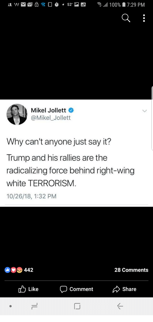 Say It, Trump, and White: Mikel Joliett  @Mikel Jollett  Why can't anyone just say it?  Trump and his rallies are the  radicalizing force behind right-wing  white TERRORISM.  10/26/18, 1:32 PM  442  28 Comments  Like  Comment  Share