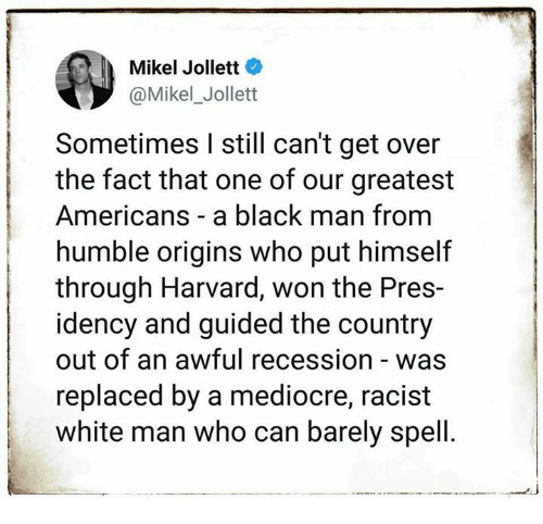 Mediocre, Black, and Harvard: Mikel Jollett  Mikel_Jollet  Sometimes I still can't get over  the fact that one of our greatest  Americans a black man from  humble origins who put himself  through Harvard, won the Pres-  idency and guided the country  out of an awful recession - was  replaced by a mediocre, racist  white man who can barely spell.