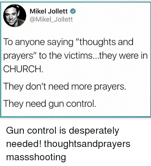 """Church, Memes, and Control: Mikel Jollett  @Mikel_Jollet  To anyone saying """"thoughts and  prayers"""" to the victims...they were in  CHURCH  They don't need more prayers.  They need gun control Gun control is desperately needed! thoughtsandprayers massshooting"""