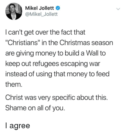 "Christmas, Money, and War: Mikel Jollett  @Mikel_Jollett  I can't get over the fact that  ""Christians"" in the Christmas season  are giving money to build a Wall to  keep out refugees escaping war  instead of using that money to feed  them  Christ was very specific about this  Shame on all of you I agree"