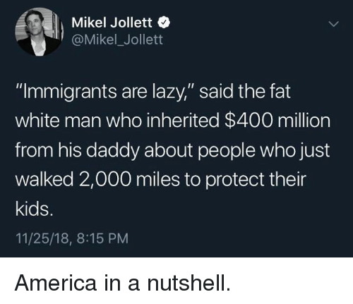 """America, Lazy, and Kids: Mikel Jollett  @Mikel_Jollett  """"Immigrants are lazy,"""" said the fat  white man who inherited $400 million  from his daddy about people who just  walked 2,000 miles to protect their  kids.  11/25/18, 8:15 PM America in a nutshell."""