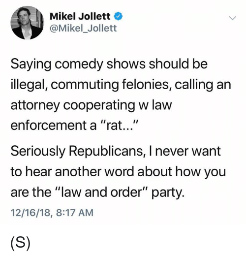 "Party, Law and Order, and Word: Mikel Jollett  @Mikel_Jollett  Saying comedy shows should be  illegal, commuting felonies, calling an  attorney cooperating w law  enforcement a ""rat...""  Seriously Republicans, I never want  to hear another word about how you  are the ""law and order"" party.  12/16/18, 8:17 AM (S)"