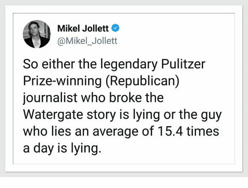 Lying, Watergate, and Republican: Mikel Jollett  @Mikel_Jollett  So either the legendary Pulitzer  Prize-winning (Republican)  journalist who broke the  Watergate story is lying or the guy  who lies an average of 15.4 times  a day is lying.