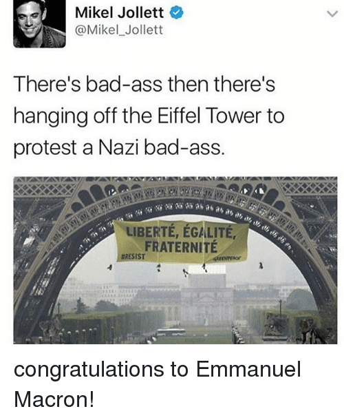 Ass, Bad, and Memes: Mikel Jollett  @Mikel Jollett  There's bad-ass then there's  hanging off the Eiffel Tower to  protest a Nazi bad-ass.  LIBERTE, EGALITE,  FRATERNITE  RESIST congratulations to Emmanuel Macron!