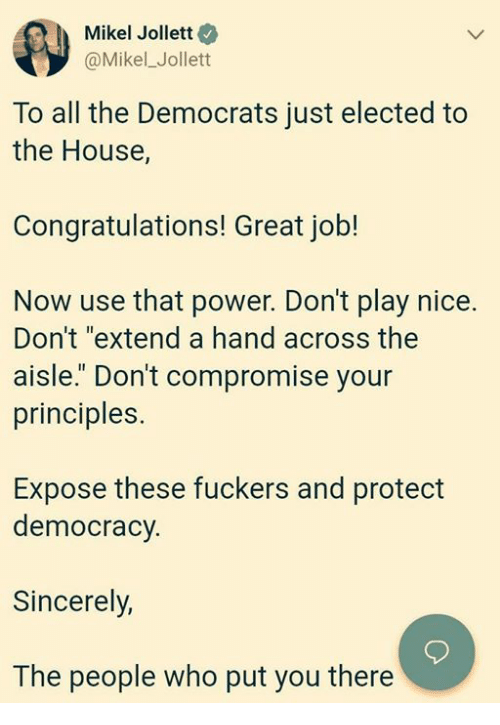 "Congratulations, House, and Power: Mikel Jollett  @Mikel_Jollett  To all the Democrats just elected to  the House,  Congratulations! Great job!  Now use that power. Don't play nice.  Don't ""extend a hand across the  aisle."" Don't compromise your  principles.  Expose these fuckers and protect  democracy.  Sincerely,  The people who put you there"