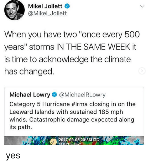 """Hurricane, Michael, and Time: Mikel Jollett  @Mikel_Jollett  When you have two """"once every 500  years"""" storms IN THE SAME WEEK it  is time to acknowledge the climate  has changed  Michael Lowry@MichaelRLowry  Category 5 Hurricane #irma closing in on the  Leeward Islands with sustained 185 mph  winds. Catastrophic damage expected along  its path.  20-17-09 0 203UTC yes"""