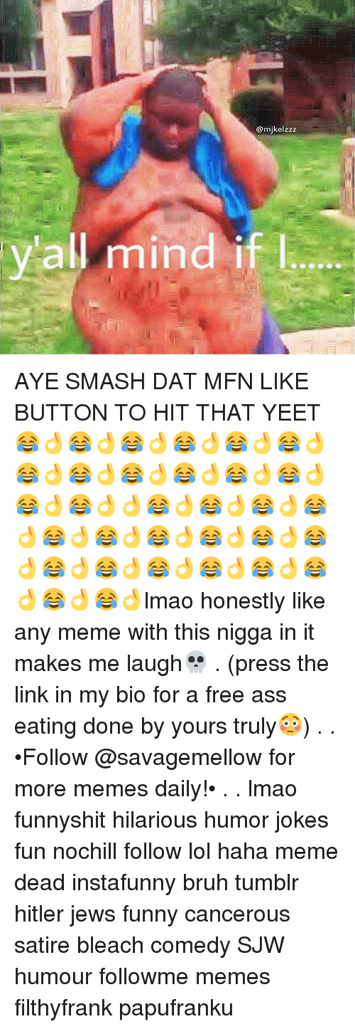 Ass Eating: @mikelzzz  all mind if l AYE SMASH DAT MFN LIKE BUTTON TO HIT THAT YEET😂👌😂👌😂👌😂👌😂👌😂👌😂👌😂👌😂👌😂👌😂👌😂👌😂👌😂👌👌😂👌😂👌😂👌😂👌😂👌😂👌😂👌😂👌😂👌😂👌😂👌😂👌😂👌😂👌😂👌😂👌😂👌😂👌lmao honestly like any meme with this nigga in it makes me laugh💀 . (press the link in my bio for a free ass eating done by yours truly😳) . . •Follow @savagemellow for more memes daily!• . . lmao funnyshit hilarious humor jokes fun nochill follow lol haha meme dead instafunny bruh tumblr hitler jews funny cancerous satire bleach comedy SJW humour followme memes filthyfrank papufranku