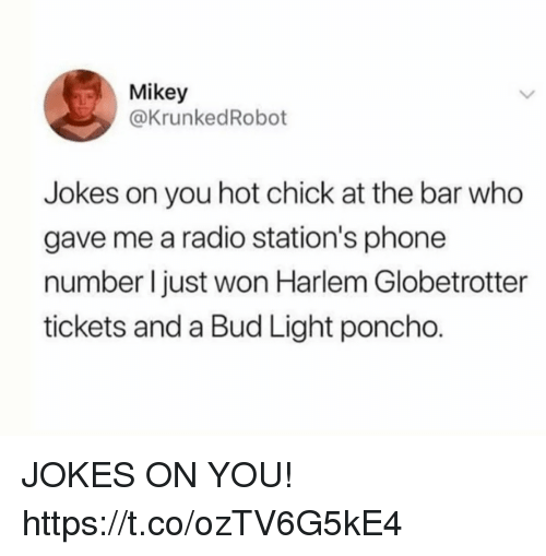 Funny, Phone, and Radio: Mikey  @KrunkedRobot  Jokes on you hot chick at the bar who  gave me a radio station's phone  number l just won Harlem Globetrotter  tickets and a Bud Light poncho. JOKES ON YOU! https://t.co/ozTV6G5kE4