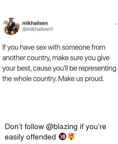 Memes, Sex, and Best: mikhailsen  @mikhailsen1  If you have sex with someone from  another country, make sure you give  your best, cause you'll be representing  the whole country. Make us proud. Don't follow @blazing if you're easily offended 🔞🤯