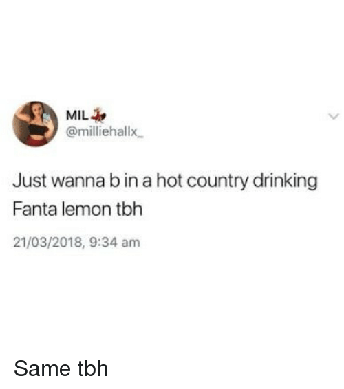 Drinking, Fanta, and Memes: MIL  @milliehallx  Just wanna b in a hot country drinking  Fanta lemon tbh  21/03/2018, 9:34 am Same tbh