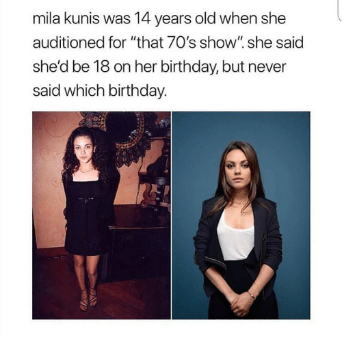 "Birthday, Funny, and Mila Kunis: mila kunis was 14 years old when she  auditioned for ""that 70's show"". she said  she'd be 18 on her birthday, but never  said which birthday."