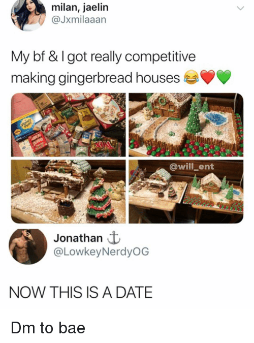 Bae, Memes, and Date: milan, jaelin  @Jxmilaaan  My bf &lgot really competitive  making gingerbread houses  @will-ent  Jonathan  @LowkeyNerdyOG  NOW THIS ISA DATE Dm to bae