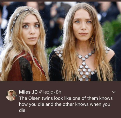 olsen twins: Miles JC @lezjc .8h  The Olsen twins look like one of them knows  how you die and the other knows when you  die.
