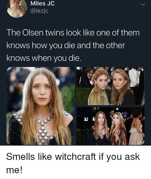 olsen twins: Miles JC  @lezjc  The Olsen twins look like one of them  knows how you die and the other  knows when you die. Smells like witchcraft if you ask me!