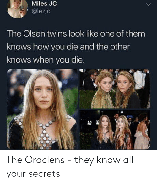 olsen twins: Miles JC  @lezjc  The Olsen twins look like one of them  knows how you die and the other  knows when you die. The Oraclens - they know all your secrets