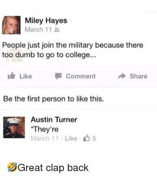 College, Dumb, and Memes: Miley Hayes  March 11  People just join the military because there  too dumb to go to college...  Like  Comment  → Share  Be the first person to like this.  Austin Turner  They're  March 11 . Like  5 🤣Great clap back