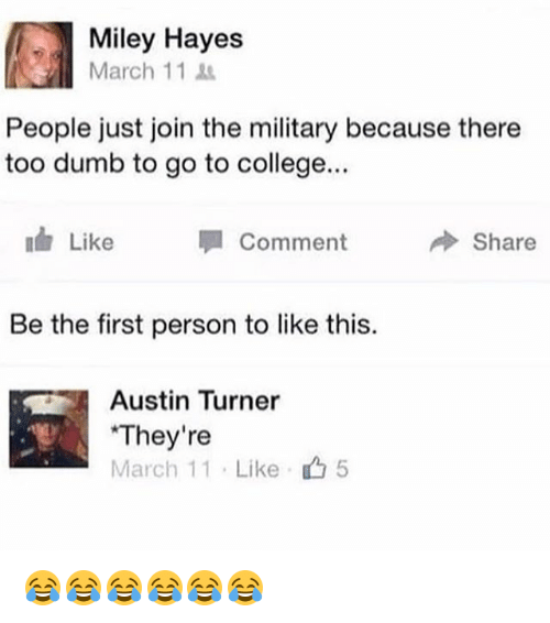 College, Dumb, and Miley Cyrus: Miley Hayes  March 11  People just join the military because there  too dumb to go to college...  Like  Comment  冷Share  Be the first person to like this.  Austin Turner  They're  March 11 . Like  5 😂😂😂😂😂😂