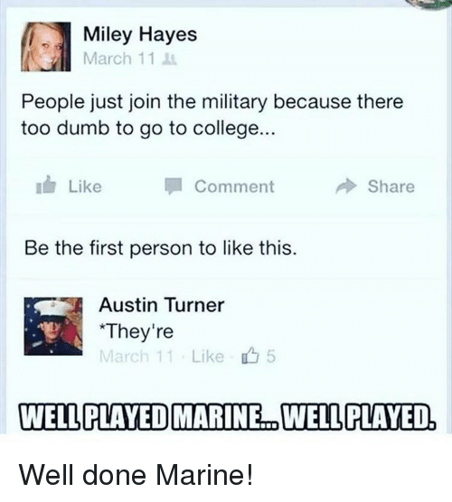 hayes: Miley Hayes  March 11  People just join the military because there  too dumb to go to college...  Like  Comment  冷Share  Be the first person to like this.  Austin Turner  They're  March 11 . Like  5  WELLPLAYEDMARINE.. WELL PLAYED. Well done Marine!