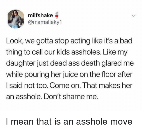 Ass, Bad, and Juice: milfshake  @mamalieky1  Look, we gotta stop acting like it's a bad  thing to call our kids assholes. Like my  daughter just dead ass death glared me  while pouring her juice on the floor after  I said not too. Come on. That makes her  an asshole. Don't shame me. I mean that is an asshole move