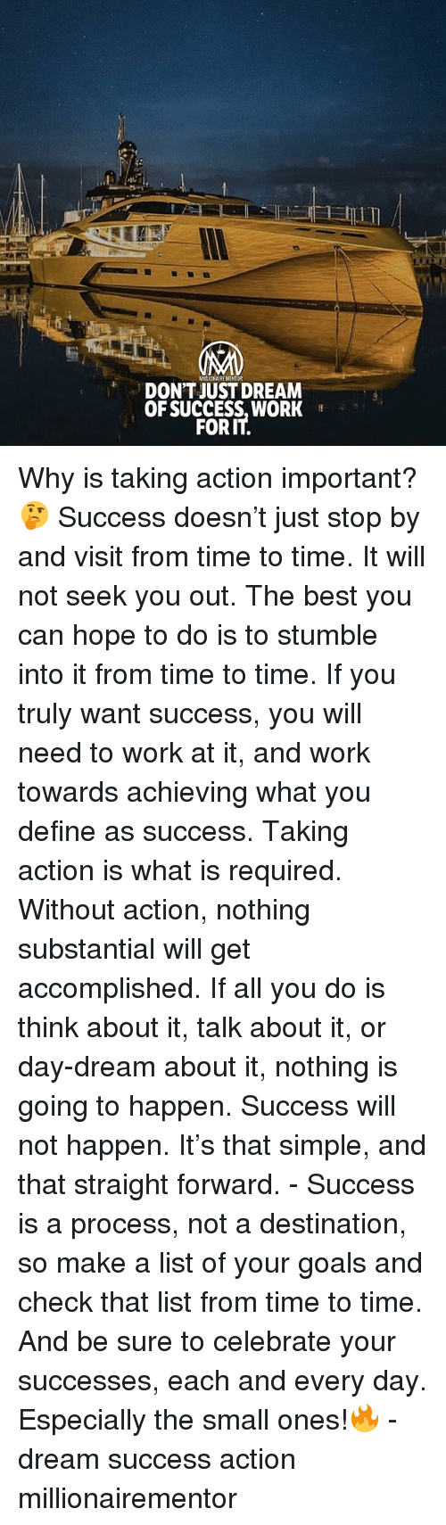 Goals, Memes, and Work: MILIONAIRE MENTOR  DON'T JUST DREAM  OF SUCCESS,WORK  FORIT Why is taking action important? 🤔 Success doesn't just stop by and visit from time to time. It will not seek you out. The best you can hope to do is to stumble into it from time to time. If you truly want success, you will need to work at it, and work towards achieving what you define as success. Taking action is what is required. Without action, nothing substantial will get accomplished. If all you do is think about it, talk about it, or day-dream about it, nothing is going to happen. Success will not happen. It's that simple, and that straight forward. - Success is a process, not a destination, so make a list of your goals and check that list from time to time. And be sure to celebrate your successes, each and every day. Especially the small ones!🔥 - dream success action millionairementor