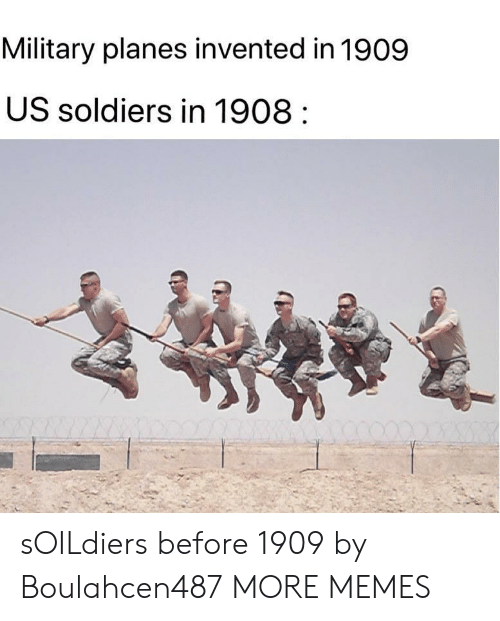 Soldiers: Military planes invented in 1909  US soldiers in 1908 sOILdiers before 1909 by Boulahcen487 MORE MEMES