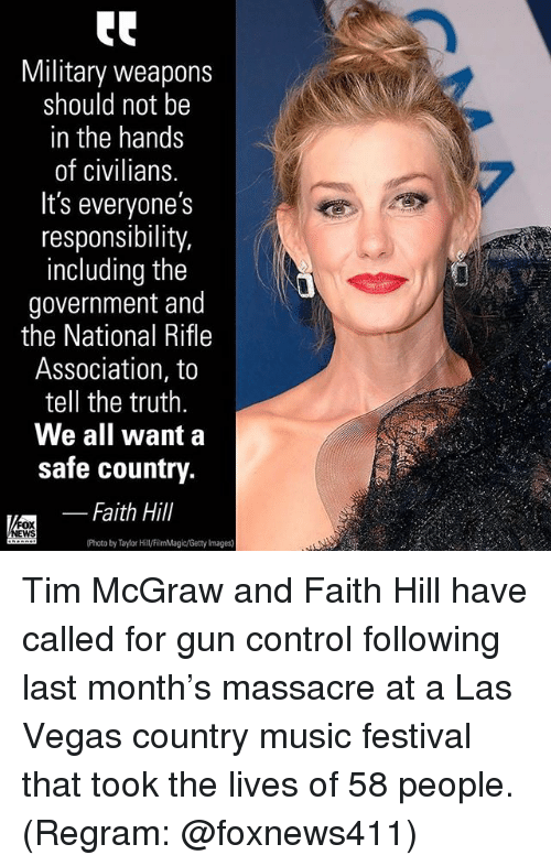Memes, Music, and Las Vegas: Military weapons  should not be  in the hands  of civilians.  It's everyone's  responsibility  including the  government and  the National Rifle  Association, to  tell the truth  We all want a  safe country.  _ Faith Hill  WS  (Photo by Tim McGraw and Faith Hill have called for gun control following last month's massacre at a Las Vegas country music festival that took the lives of 58 people. (Regram: @foxnews411)