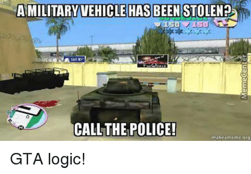 Logicalness: MILITARYVEHICLE HAS BEEN STOLENEL  CALL THE POLICE!  makeameme.org GTA logic!